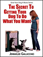 The Secret To Getting Your Dog To Do What You Want