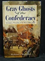 Gray Ghosts Of The Confederacy: Guerrilla Warfare In The West, 1861 1865