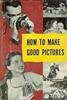 How To Make Good Pictures A Handbook for the Everyday Photographer