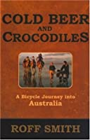 Cold Beer and Crocodiles: A Bicycle Journey into Australia