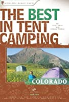The Best in Tent Camping: Colorado: A Guide for Car Campers Who Hate RVs, Concrete Slabs, and Loud Portable Stereos (Best Tent Camping)