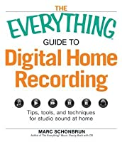 The Everything Guide to Digital Home Recording: Tips, tools, and techniques for studio sound at home (Everything®)