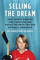 Selling the Dream: How Hockey Parents and Their Kids Are Paying the Price for Our National Obsession