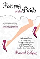 Running of the Bride: My Frenzied Quest to Tie the Knot, Tear Up the Dance Floor, and Figure Out Why My 15 Minutes of Fame