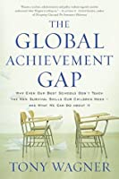 The Global Achievement Gap: Why Even Our Best Schools Don't Teach the New Survival Skills Our Children Need—and What We Can Do About It