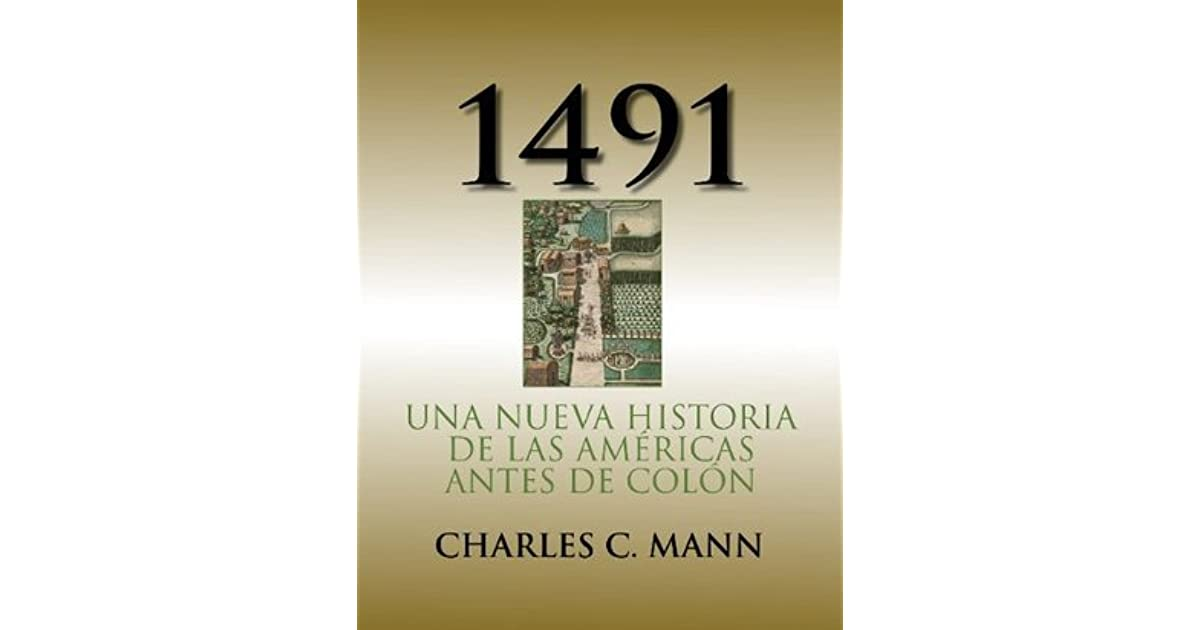 """1491 charles c mann I'll be the first to admit that my interests in the historical have generally been eurocentric, especially the roman republic and empire recently, though, i found reason to pick up charles c mann's """"1491,"""" and i have had a hard time putting it down since."""