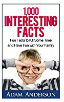 1000 Interesting Facts: Fun Facts to Kill Some Time and Have Fun with Your Family