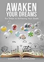 Awaken Your Dreams: Six Steps to Achieving Your Goals