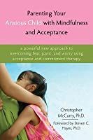 Parenting Your Anxious Child with Mindfulness and Acceptance: A Powerful New Approach to Overcoming Fear, Panic, and Worry Using Acceptance and Commitment Therapy