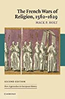 The French Wars of Religion, 1562-1629 (New Approaches to European History)