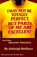 I May Not Be Totally Perfect But Parts of Me Are Excellent: And Other Brilliant Thoughts
