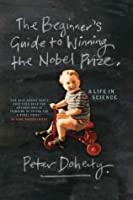 The Beginner's Guide to Winning the Nobel Prize: A Life in Science: A Life in Science