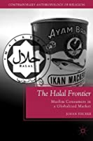 The Halal Frontier: Muslim Consumers in a Globalized Market (Contemporary Anthropology of Religion)