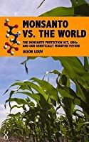 Monsanto vs. the World: The Monsanto Protection ACT, Gmos and Our Genetically Modified Future