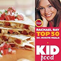 Kid Food: Rachael Ray's Top 30 30-Minute Meals