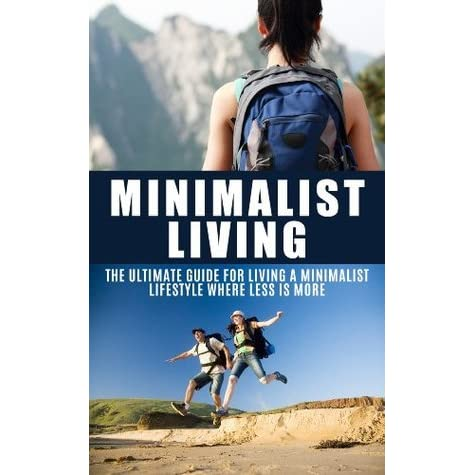 minimalist living the ultimate guide for living a