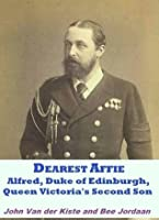 Dearest Affie: Alfred, Duke of Edinburgh, Queen Victoria's Second Son