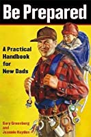 Be Prepared: A Practical Handbook for New Dads [BE PREPARED] [Paperback]