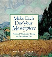 Make Each Day Your Masterpiece: Practical Wisdom for Living an Exceptional Life