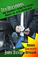 Ten Questions: The Insider's Guide to Saving Money on Auto Insurance: Hidden Discounts Revealed