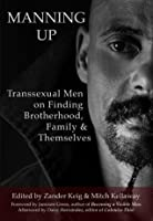 Manning Up: Transsexual Men on Finding Brotherhood, Family, and Themselves