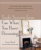 Trade Secrets From Use What You Have R Decorating By