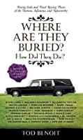 Where Are They Buried?: How Did They Die? Fitting Ends and Final Resting Places of the Famous, Infamous, and Noteworthy (Revised & Updated)