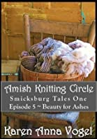 Amish Knitting Circle Episode 5 ~ Beauty for Ashes (A Short Story Serial)