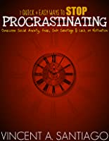 7 Quick and Easy Ways to Stop Procrastinating: Overcome Fear, Social Anxiety, Self Sabotage and Lack of Motivation