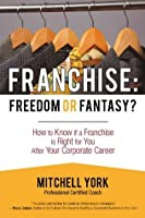 Franchise: Freedom Or Fantasy?: How To Know If A Franchise Is Right For You After Your Corporate Career
