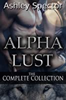 Alpha Lust: The Complete Collection (Werewolf/Shapeshifter Paranormal Erotic Romance Novel)
