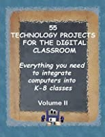 55 TECHNOLOGY PROJECTS FOR THE DIGITAL CLASSROOM Everything you need to integrate computers into K-8 classes Volume II (Technology Toolkit)