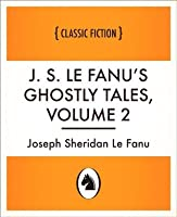 J. S. Le Fanu's Ghostly Tales, Volume 2