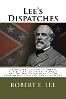Lee's Dispatches: Unpublished Letters of Robert E. Lee, C.S.A. to Jefferson Davis and the War Department of the Confederate States of America 1862-65