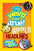 National Geographic Kids Weird but True!: Ripped from the Headlines: Real-life Stories You Have to Read to Believe