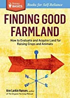 Finding Good Farmland: A Storey Basics Title. Searching, Evaluating, Financing