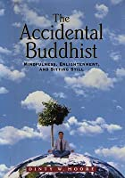 The Accidental Buddhist: Mindfulness, Enlightenment, and Sitting Still