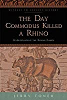 The Day Commodus Killed a Rhino: Understanding the Roman Games