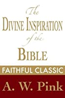 The Divine Inspiration of the Bible (Arthur Pink Collection)