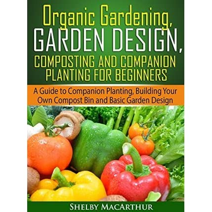 Organic Gardening Garden Design Composting And Companion Planting For Beginners A Guide To