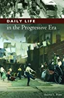 Daily Life in the Progressive Era (The Greenwood Press Daily Life Through History Series: Daily Life in the United States)