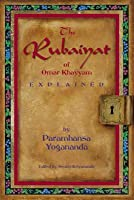 The Rubaiyat of Omar Khayyam Explained by Paramhansa Yogananda