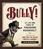 Bully!: The Life and Times of Theodore Roosevelt: Illustrated with More Than 250 Vintage Political Cartoons