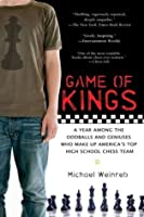 Game of Kings: A Year Among the Oddballs and Geniuses Who Make Up America's Top HighSchool Ches s Team
