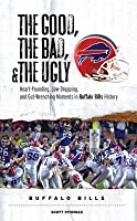 The Good, the Bad, & the Ugly: Buffalo Bills: Heart-Pounding, Jaw-Dropping, and Gut-Wrenching Moments from Buffalo Bills History
