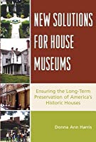 New Solutions for House Museums: Ensuring the Long-Term Preservation of America's Historic Houses
