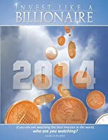 Invest Like a Billionaire: If You Are Not Watching the Best Investor in the World, Who Are You Watching? (2014)