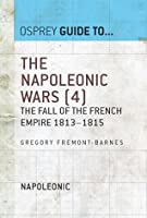 The Napoleonic Wars (4): The Fall Of The French Empire 1813-1815 (Guide To...)