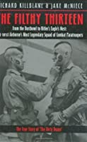 The Filthy Thirteen: From the Dustbowl to Hitler's Eagle's Nest :The True Story of the101st Airborne's Most Legendary Squad of Combat Paratroopers