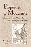 Properties of Modernity: Romantic Spain, Modern Europe, and the Legacies of Empire